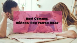 Top 5 Most Common Mistakes New Parents Make